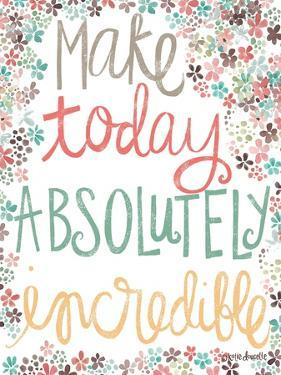 Make Today Absolutely Incredible by Katie Doucette
