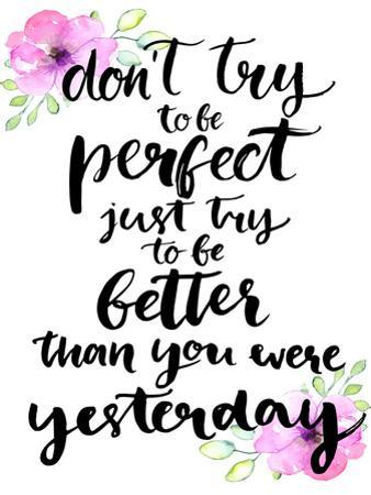 Don't Try to Be Perfect, Just Try to Be Better than You Were Yesterday - Inspirational Handwritten by kotoko