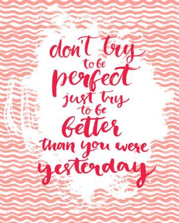 Don't Try to Be Perfect, Just Try to Be Better than You Were Yesterday - Inspirational Quote at Pin by kotoko