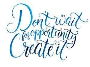 Don't Wait for Opportunity. Create It. Motivational Quote about Life and Business. Challenging Slog by kotoko