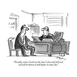 """Frankly, when I took out the loan I sincerely believed we'd all be blown …"" - New Yorker Cartoon by Lee Lorenz"