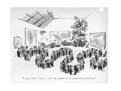 """""""I guess what it means is we're all members of the stand-in-line generatio - New Yorker Cartoon by Lee Lorenz"""