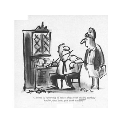 """""""Instead of worrying so much about your money working harder, why don't yo…"""" - New Yorker Cartoon by Lee Lorenz"""
