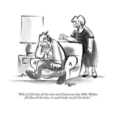 """""""Well, if I felt blue all the time and I found out that Mike Wallace felt …"""" - New Yorker Cartoon by Lee Lorenz"""