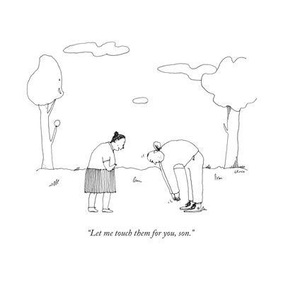 """""""Let me touch them for you, son."""" - New Yorker Cartoon"""