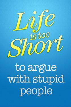 Life's Too Short To Argue With Stupid People Poster
