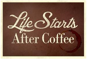 Life Starts After Coffee