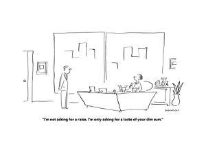 """""""I'm not asking for a raise, I'm only asking for a taste of your Dim Sum."""" - Cartoon by Liza Donnelly"""
