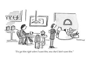 """I've got him right where I want him, now that I don't want him."" - New Yorker Cartoon by Liza Donnelly"