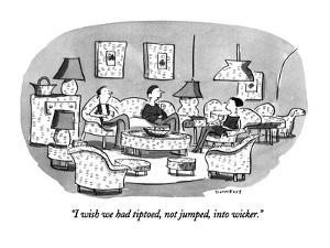 """""""I wish we had tiptoed, not jumped, into wicker."""" - New Yorker Cartoon by Liza Donnelly"""