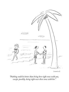 """""""Nothing could be better than being here right now with you,  except, possÉ"""" - Cartoon by Liza Donnelly"""