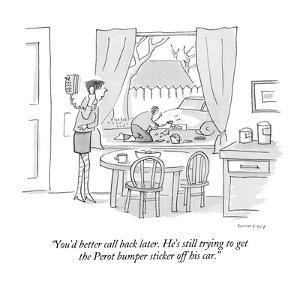 """""""You'd better call back later.  He's still trying to get the Perot bumper ?"""" - New Yorker Cartoon by Liza Donnelly"""
