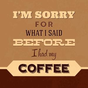 I'm Sorry for What I Said before Coffee by Lorand Okos