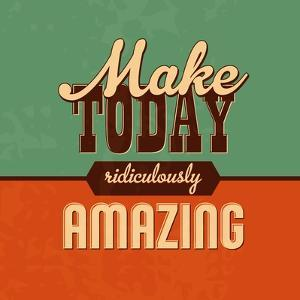 Make Today Ridiculously Amazing by Lorand Okos
