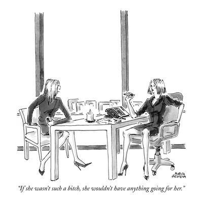 """""""If she wasn't such a bitch, she wouldn't have anything going for her."""" - New Yorker Cartoon"""