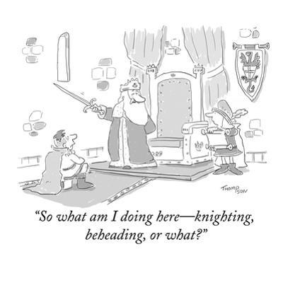 """""""So what am I doing here—knighting, beheading, or what?"""" - New Yorker Cartoon"""