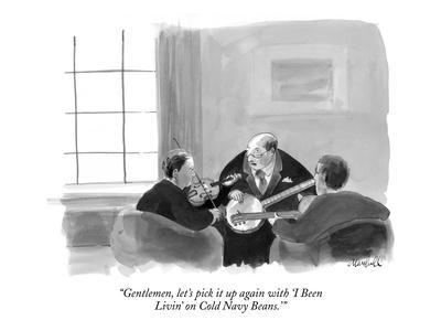 """""""Gentlemen, let's pick it up again with 'I Been  Livin' on Cold Navy Beans?"""" - New Yorker Cartoon"""