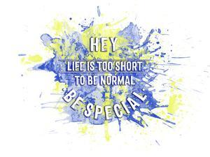 Life Is Too Short To Be Normal - Be Special Splashes by Melanie Viola