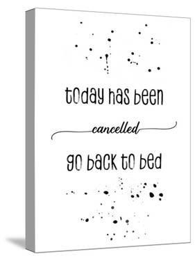 Today Has Been Cancelled Go Back To Bed by Melanie Viola