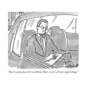 """Don't worry about the two billion, Max—we've all done stupid things."" - New Yorker Cartoon by Michael Crawford"