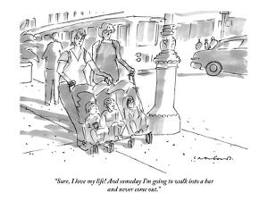 """Sure, I love my life! And someday I'm going to walk into a bar and never …"" - New Yorker Cartoon by Michael Crawford"