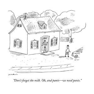 """Don't forget the milk. Oh, and pants?we need pants."" - New Yorker Cartoon by Michael Maslin"