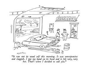 """""""It was not its usual self this morning.  It was unresponsive and sluggish…"""" - New Yorker Cartoon by Michael Maslin"""