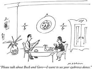 """""""Please talk about Bush and Gore—I want to see your eyebrows dance."""" - New Yorker Cartoon by Michael Maslin"""
