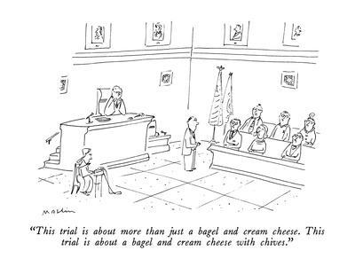 """""""This trial is about more than just a bagel and cream cheese.  This trial ?"""" - New Yorker Cartoon"""