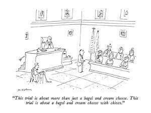 """This trial is about more than just a bagel and cream cheese.  This trial …"" - New Yorker Cartoon by Michael Maslin"