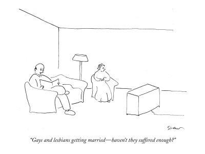 """""""Gays and lesbians getting married?haven't they suffered enough?"""" - New Yorker Cartoon"""