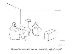 """""""Gays and lesbians getting married?haven't they suffered enough?"""" - New Yorker Cartoon by Michael Shaw"""
