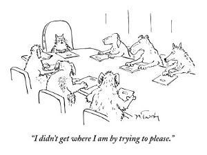 """""""I didn't get where I am by trying to please."""" - New Yorker Cartoon by Mike Twohy"""