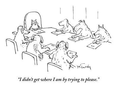 """""""I didn't get where I am by trying to please."""" - New Yorker Cartoon"""