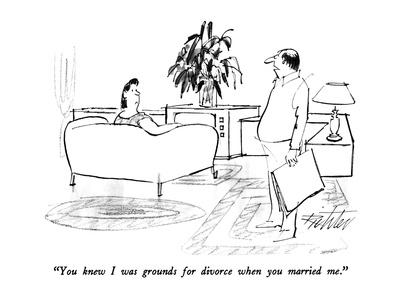 """""""You knew I was grounds for divorce when you married me."""" - New Yorker Cartoon"""