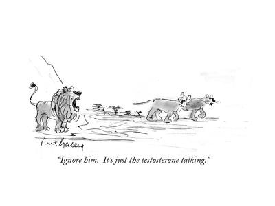 """Ignore him.  It's just the testosterone talking."" - Cartoon"