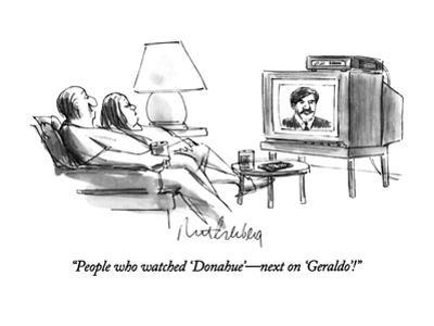 """People who watched 'Donahue'—next on 'Geraldo'!"" - New Yorker Cartoon"