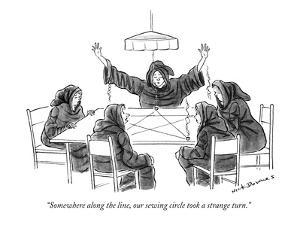 """Somewhere along the line, our sewing circle took a strange turn."" - New Yorker Cartoon by Nick Downes"