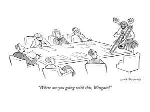 """Where are you going with this, Wingate?"" - New Yorker Cartoon by Nick Downes"