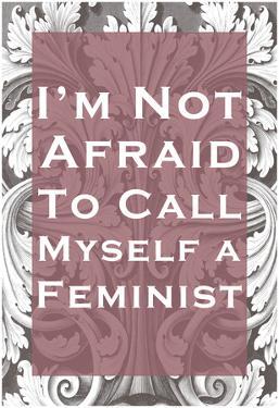 Not Afraid To Call Myself A Feminist