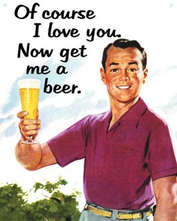 Of Course I Love You…Get Me a Beer