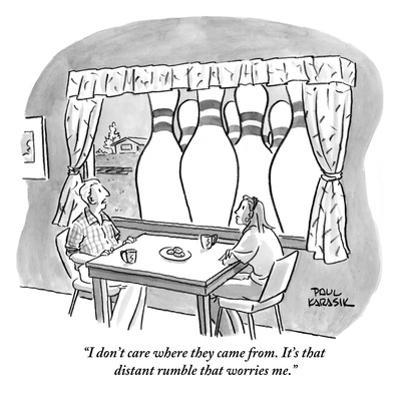 """I don't care where they came from. It's that distant rumble that worries  - New Yorker Cartoon"