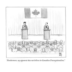 """Furthermore, my opponent does not believe in Canadian Unexceptionalism.""  - New Yorker Cartoon by Paul Noth"
