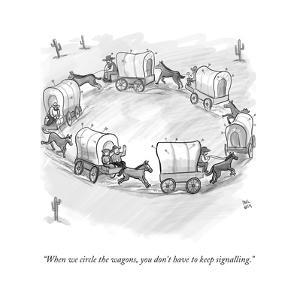 """When we circle the wagons, you don't have to keep signalling."" - New Yorker Cartoon by Paul Noth"