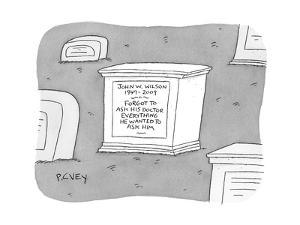 """(A tombstone for John W. Wilson reads """"Forgot to ask his doctor everything?"""" - New Yorker Cartoon by Peter C. Vey"""