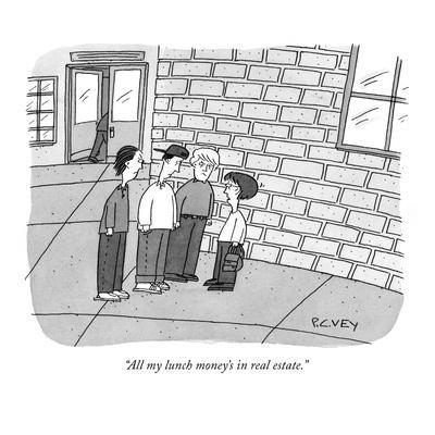 """""""All my lunch money's in real estate."""" - New Yorker Cartoon"""