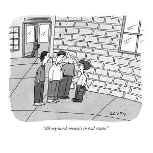 """All my lunch money's in real estate."" - New Yorker Cartoon by Peter C. Vey"