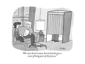 """His vote doesn't count, but at least he gets a sense of being part of the…"" - New Yorker Cartoon by Peter C. Vey"