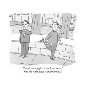 """""""I can't even begin to work out until I find the right news to infuriate m - New Yorker Cartoon by Peter C. Vey"""