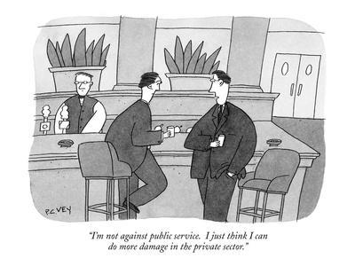 """""""I'm not against public service.  I just think I can do more damage in the?"""" - New Yorker Cartoon"""